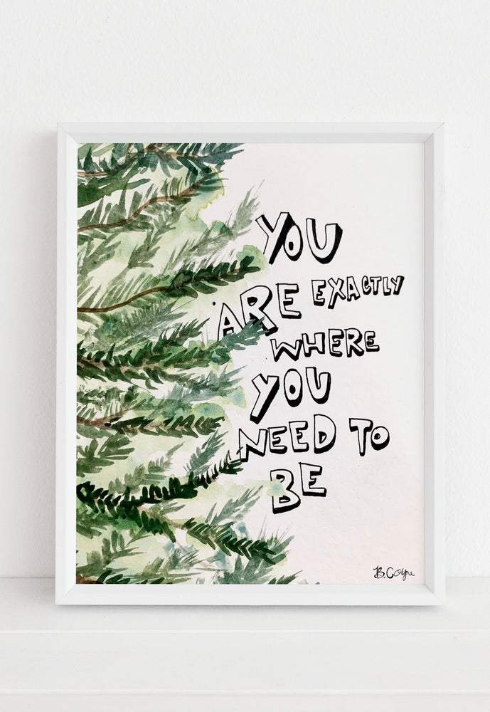 """You Are Exactly Where You Need To Be"" Art Print Art Print B. Coyne"