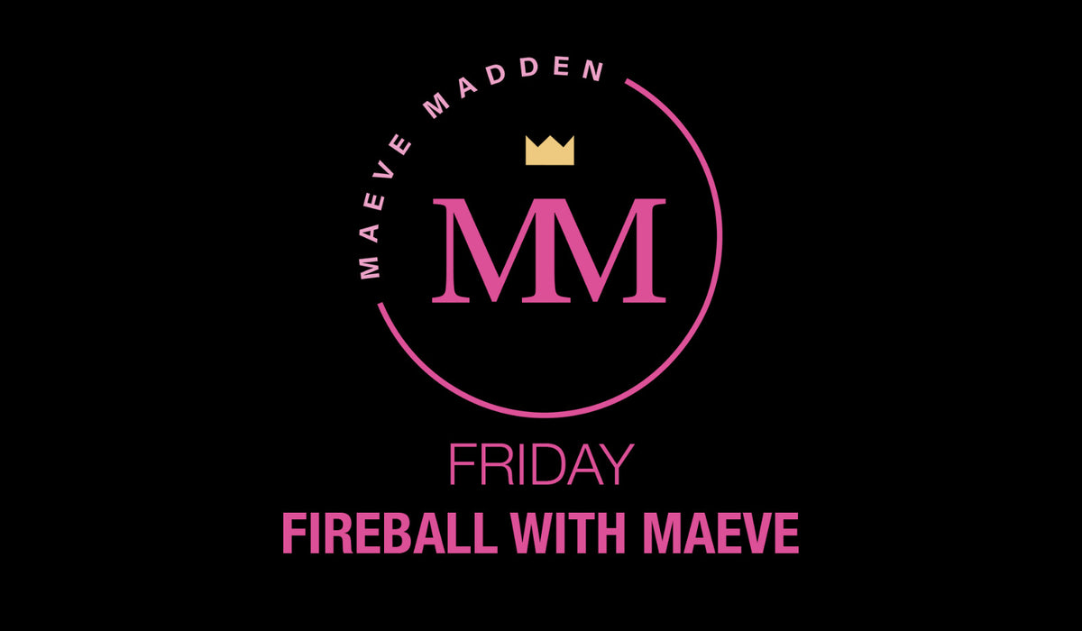 Fireball Friday with Maeve - 2nd April - MaeveMadden