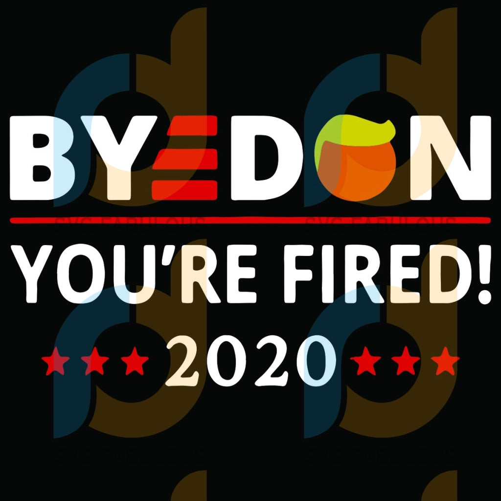 Byedon You Are Fired 2020 Svg Trending Biden Svs Donald Trump Voted Election Lovers Supporter Hair