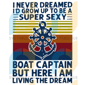 I Never Dreamed Had Grow Up To Be A Super Sexy Boat Captain But Here Am Living The Dream Svg