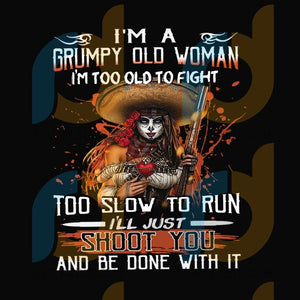 I'm a grumpy old woman I'm too old to flight too slow to run I'll just shoot you and be done with it png, I'm a grumpy old woman, I'll just shoot you, grumpy svg