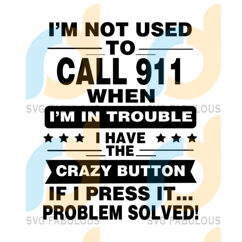 I'm not used to call 911 when I'm in trouble I have the crazy button if I press it problem solved svg, quote svg, saying svg, funny svg, silhouette, svg file for cricut