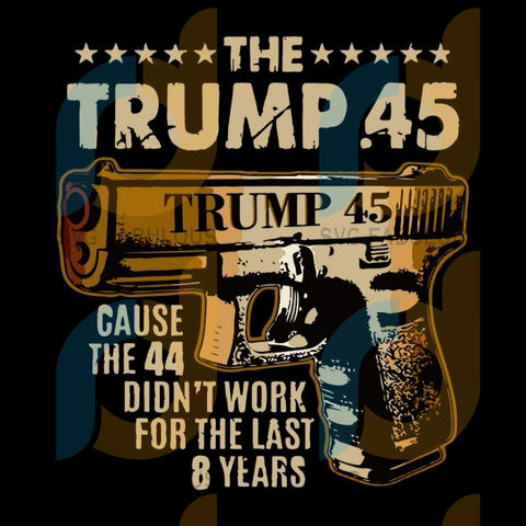 The Trump 45 cause the 44 didn't work for the last 8 years svg, trump ammunition svg, Trump supporter svg, 2020 trump svg, another 4 years svg, 2020 trump bono svg