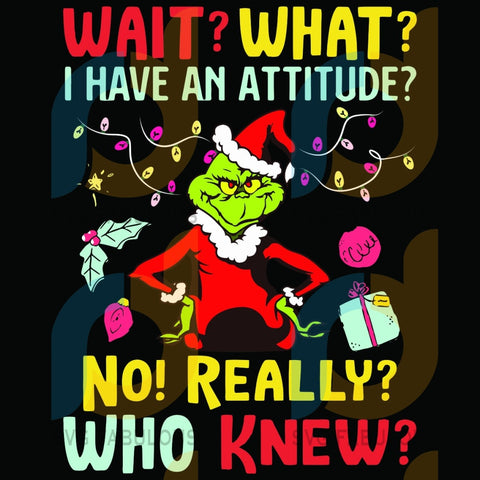 Wait What I Have An Attitude Svg Christmas Grinch Funny Quote Gift Cricut Silhouette Files