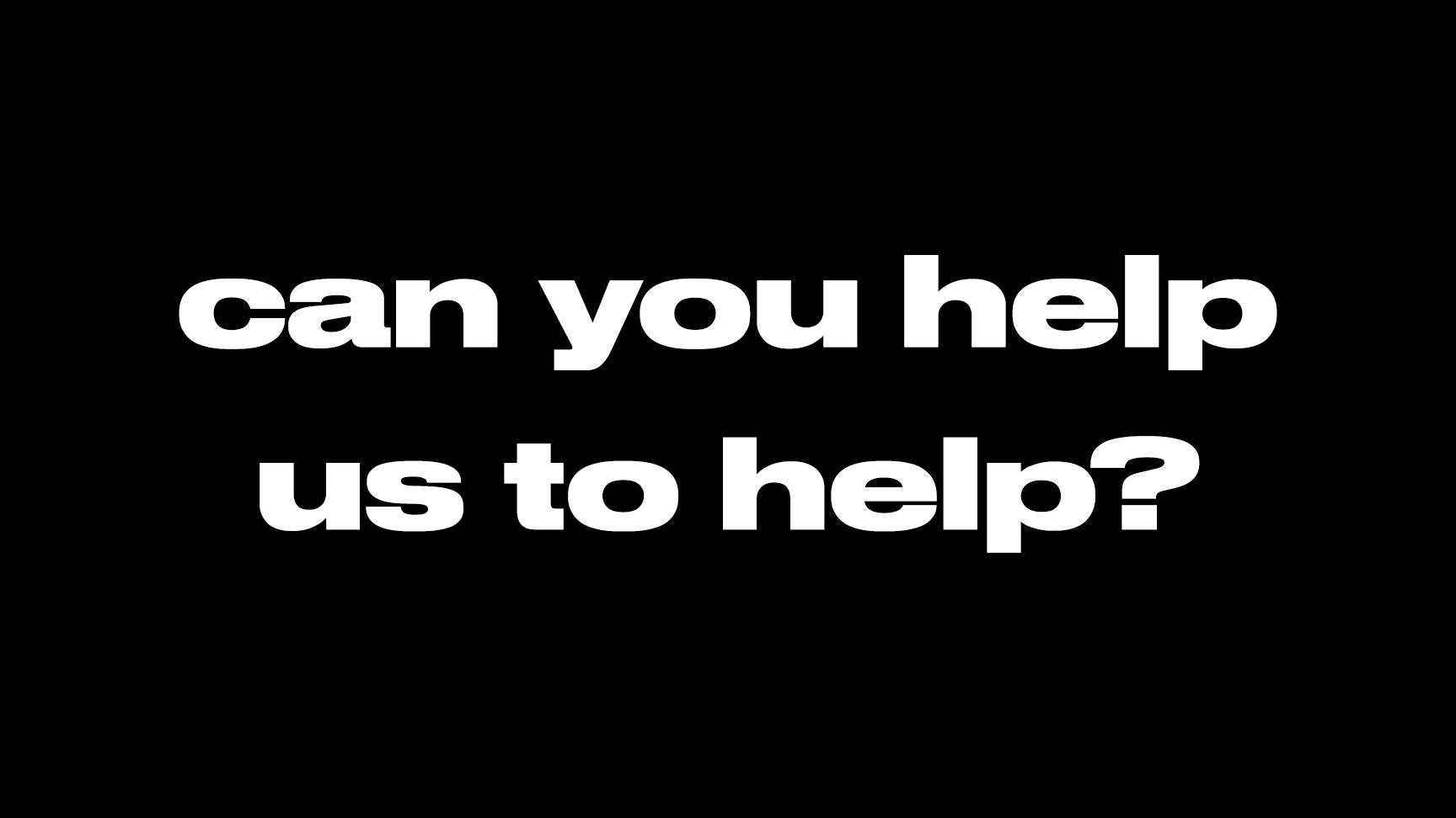 an image that says can you help us to help on a plain black background