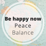 Be Happy now - peace - balance