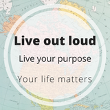 live out loud -  live your purpose - your life matters