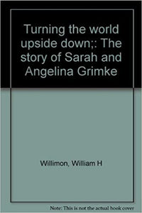 Turning the world upside down;: The story of Sarah and Angelina Grimke ~ William H. Willimon