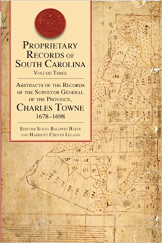 Proprietary Records of South Carolina Volume III: Abstracts of the Records of the Surveyor General of the Province, Charles Towne, 1678-1698 ~ Editors Harriot Cheves Leland & Susan Baldwin Bates