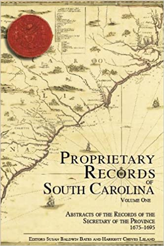 Proprietary Records of South Carolina Volume I: Abstracts of the Records of the Secretary of the Province, 1675-1695 ~ Editors Harriot Cheves Leland & Susan Baldwin Bates