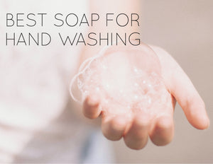 What's the Best Soap for Hand Washing?