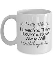 Load image into Gallery viewer, To My Wife I Loved You Then I Love You Now Mug
