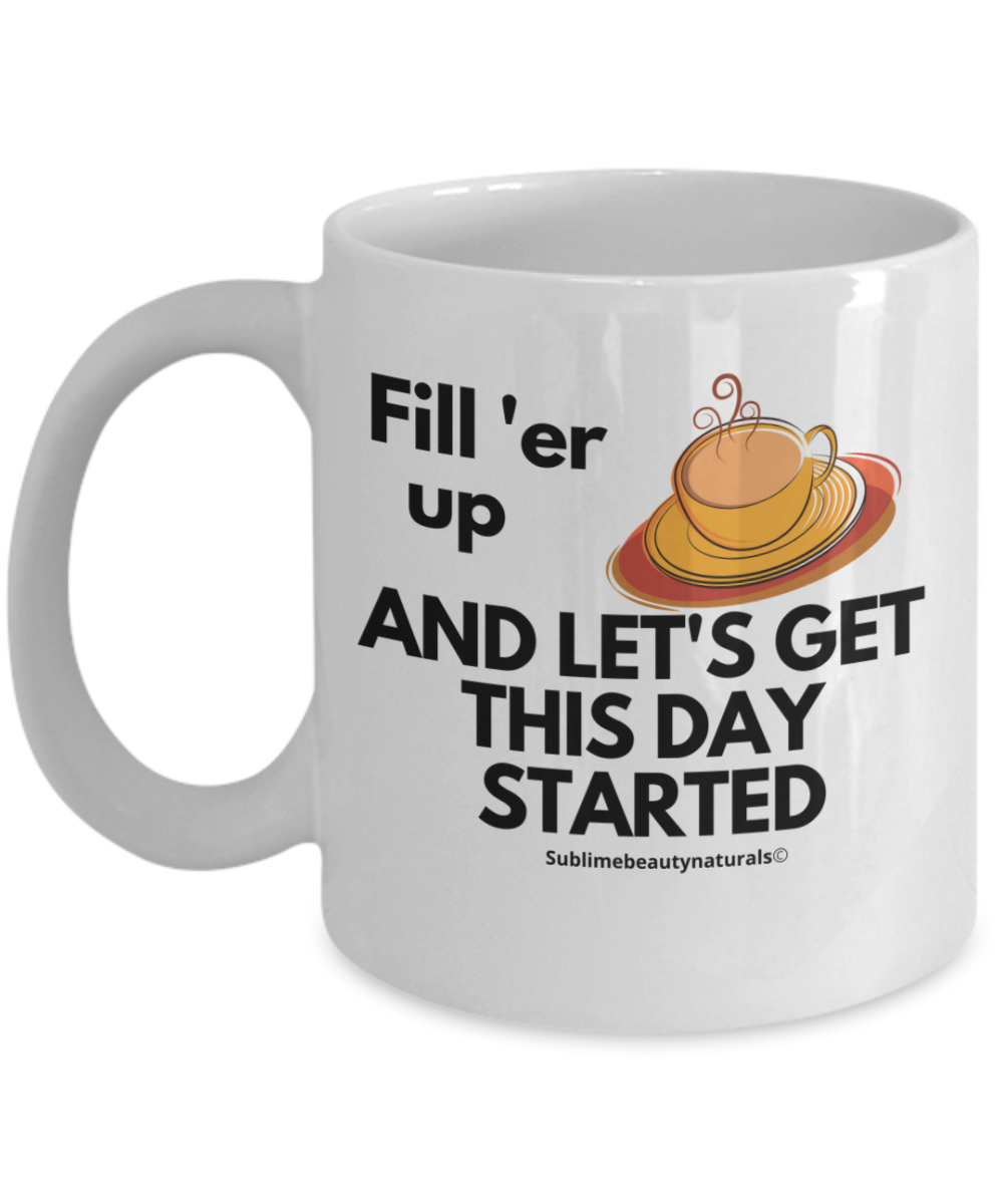 Fill Er Up and Start the Day Coffee Mug. Funny Cute Ceramic 11 Oz Cup.