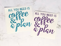 All You Need is Coffee and a Plan - Die Cut Vinyl with Transfer tape