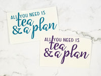 All You Need is Tea and a Plan - Die Cut Vinyl with Transfer tape