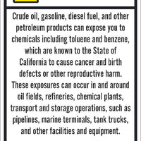 WARNING CRUDE OIL, GASOLINE, DIESEL FUEL, AND OTHER PETROLEUM PRODUCTS CAN EXPOSE YOU TO CHEMICALS INCLUDING TOLUENE AND BENZENE, WHICH ARE KNOWN TO THE STATE OF CALIFORNIA TO CAUSE CANCER...12X18, PS VINYL