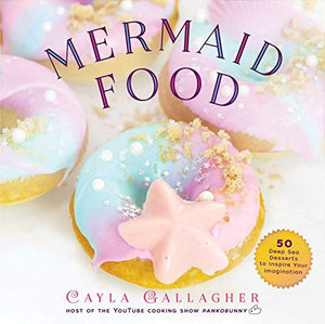 Book - Mermaid Food: 50 Deep Sea Desserts to Inspire Your Imagination Whimsical Treats