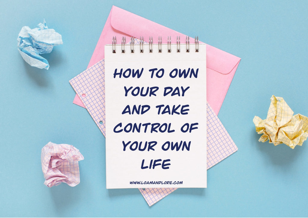 How to Own Your Day and Take Control of Your Own Life | Loam & Lore