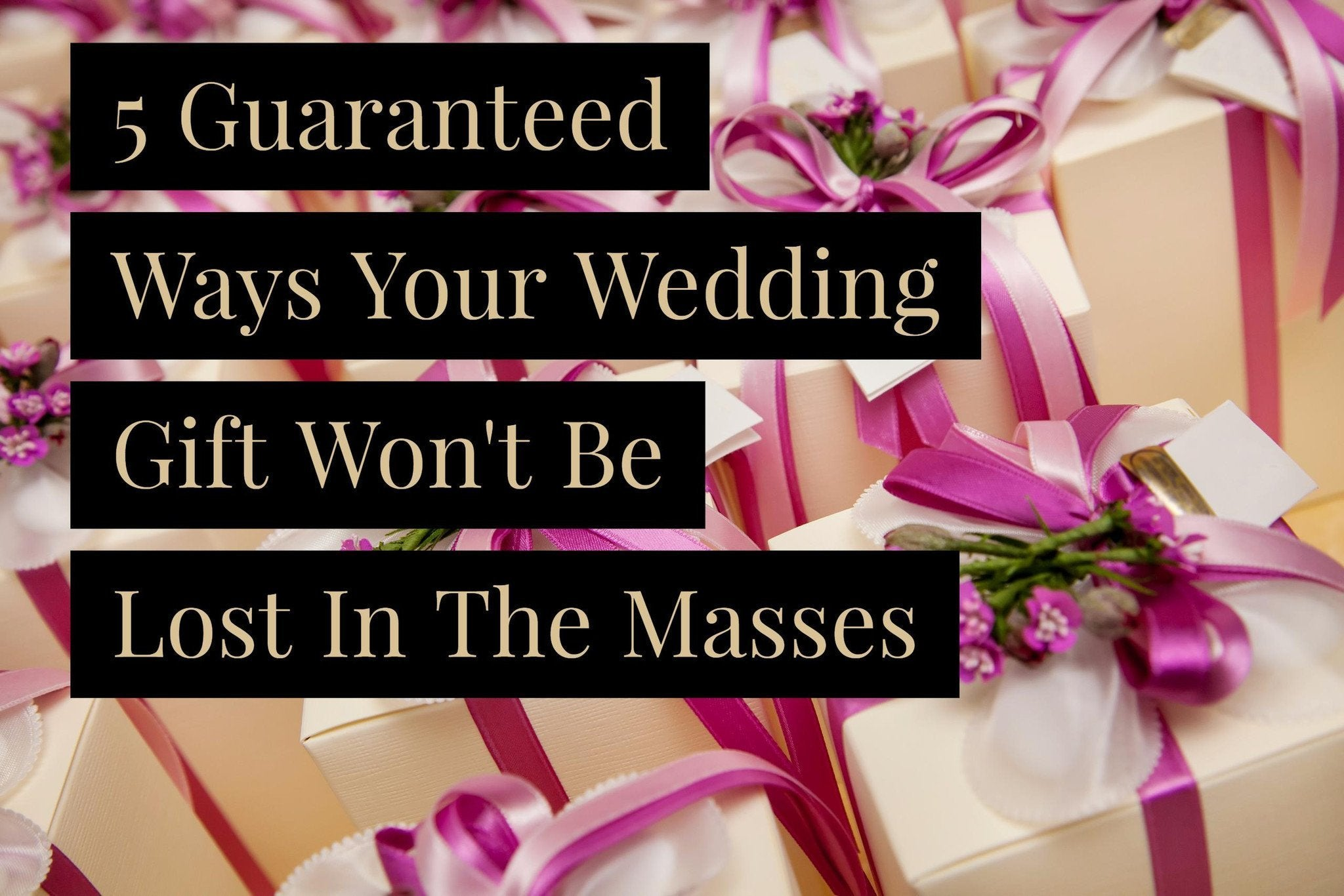 5 Guaranteed Ways Your Wedding Gift Won't Be Lost In The Masses