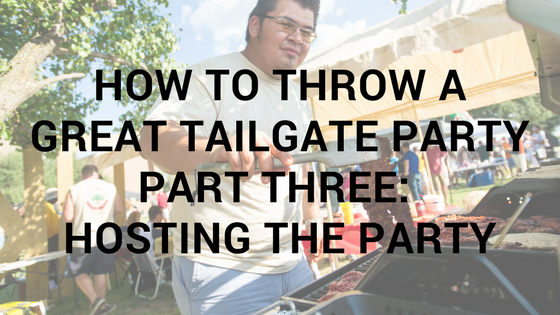 How To Throw A Great Tailgate Party Part Three: Hosting The Party