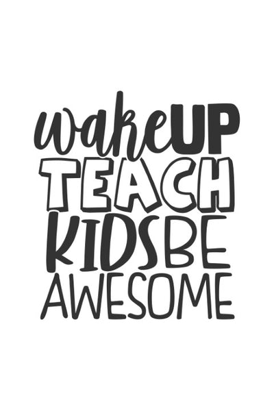Wake up, Teach kids, be awesome