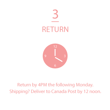 return to the showroom the following Monday by 4pm. Shipping? Bring your parcel to Canada Post by 12 noon.
