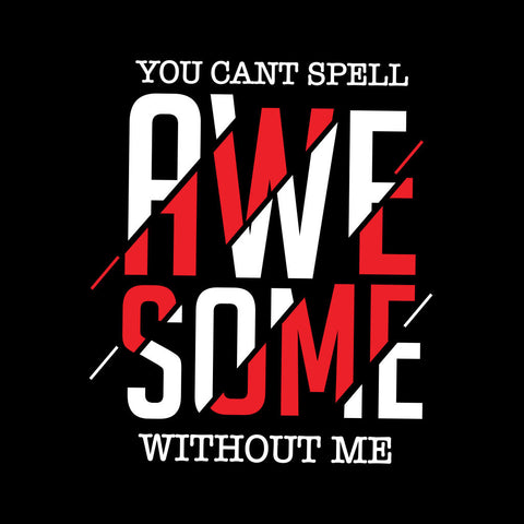 You Can't Spell Awesome Without Me Tees