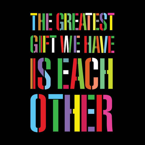 The Greatest Gift We Have Is Each Other