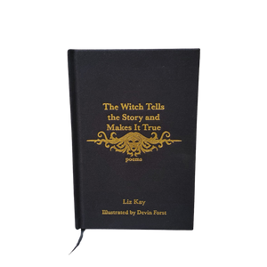 The Witch Tells the Story and Makes it True: Poems by Liz Kay - Limited Hardcover Edition