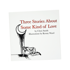 """Three Stories About Some Kind of Love"" by Chris Smith, Illustrated by Kenny Ward"
