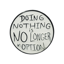 "Load image into Gallery viewer, ""Doing Nothing is NO LONGER an Option"" 1"" Soft Enamel Pin with Epoxy"