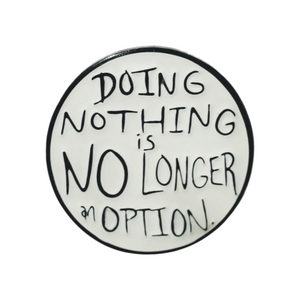 """Doing Nothing is NO LONGER an Option"" 1"" Soft Enamel Pin with Epoxy"