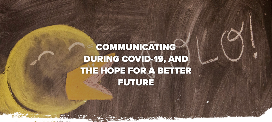 COMMUNICATING DURING COVID-19, AND THE HOPE FOR A BETTER FUTURE