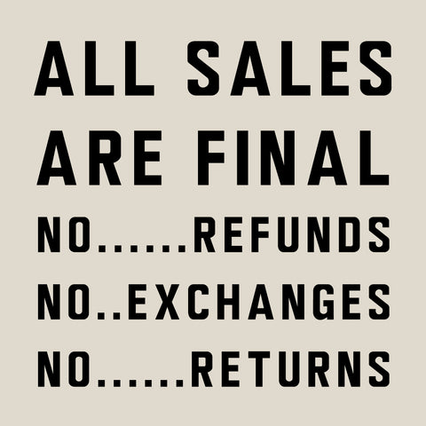 All Sales Are Final. No Refunds, No Exchanges, No Returns