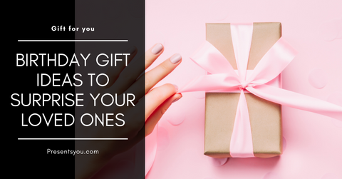 Birthday Gift Ideas to Surprise Your Loved Ones