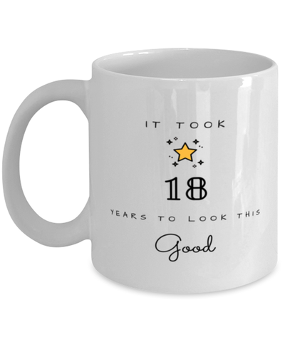 18th Birthday Gift Coffee Mug, it took 18 years to look this good - Happy Birthday Best Gift for 18 years old