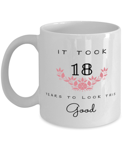 18th Birthday Gift Coffee Mug, it took 18 years to look this good - Happy Birthday Best Gift for 18 years old - Flower