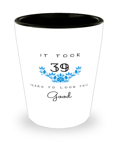 39th Birthday Gift Shot Glass, it took 39 years to look this good - Happy Birthday Best Gift for 39 years old - Flower