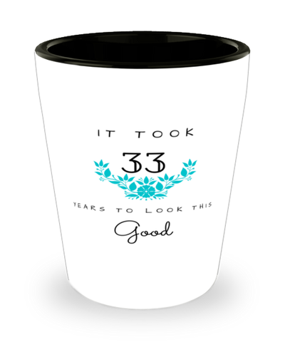 33rd Birthday Gift Shot Glass, it took 33 years to look this good - Happy Birthday Best Gift for 33 years old - Flower