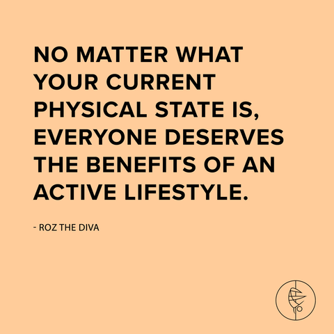 """No matter what your current physical state is, everyone deserves the benefits of an active lifestyle."" -Roz The Diva"