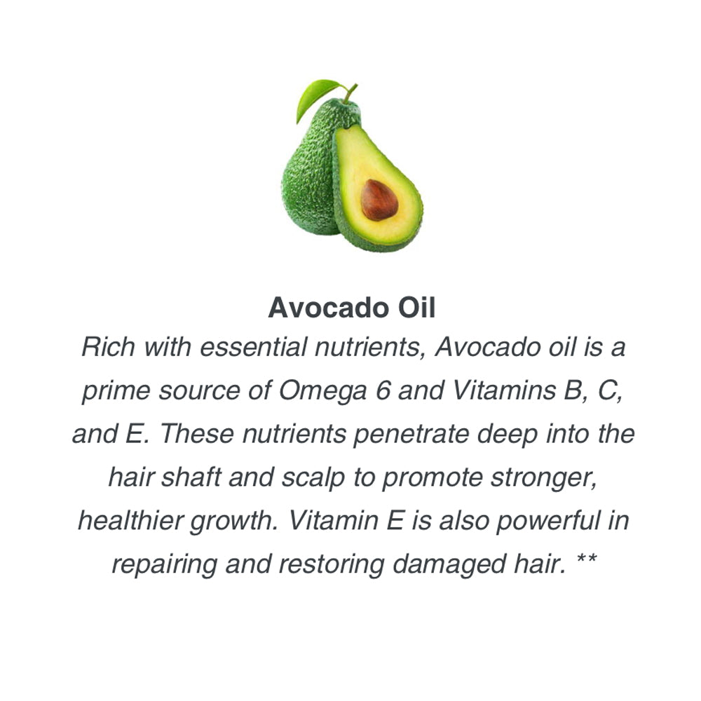 Rich with essential nutrients, Avocado oil is a prime source of Omega 6 and Vitamins B, C, and E. These nutrients penetrate deep into the hair shaft and scalp to promote stronger, healthier growth. Vitamin E is also powerful in repairing and restoring dam