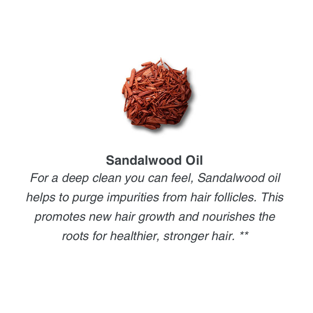 For a deep clean you can feel, Sandalwood oil helps to purge impurities from hair follicles. This promotes new hair growth and nourishes the roots for healthier, stronger hair. **