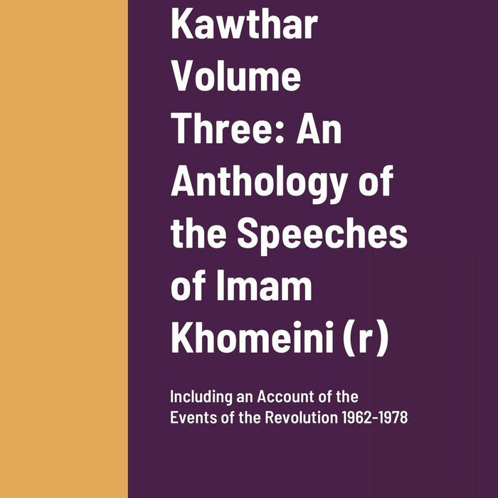 Kawthar Volume Three: An Anthology of the Speeches of Imam Khomeini (r) Including an Account of the Events of the Revolution 1962-1978-al-Burāq