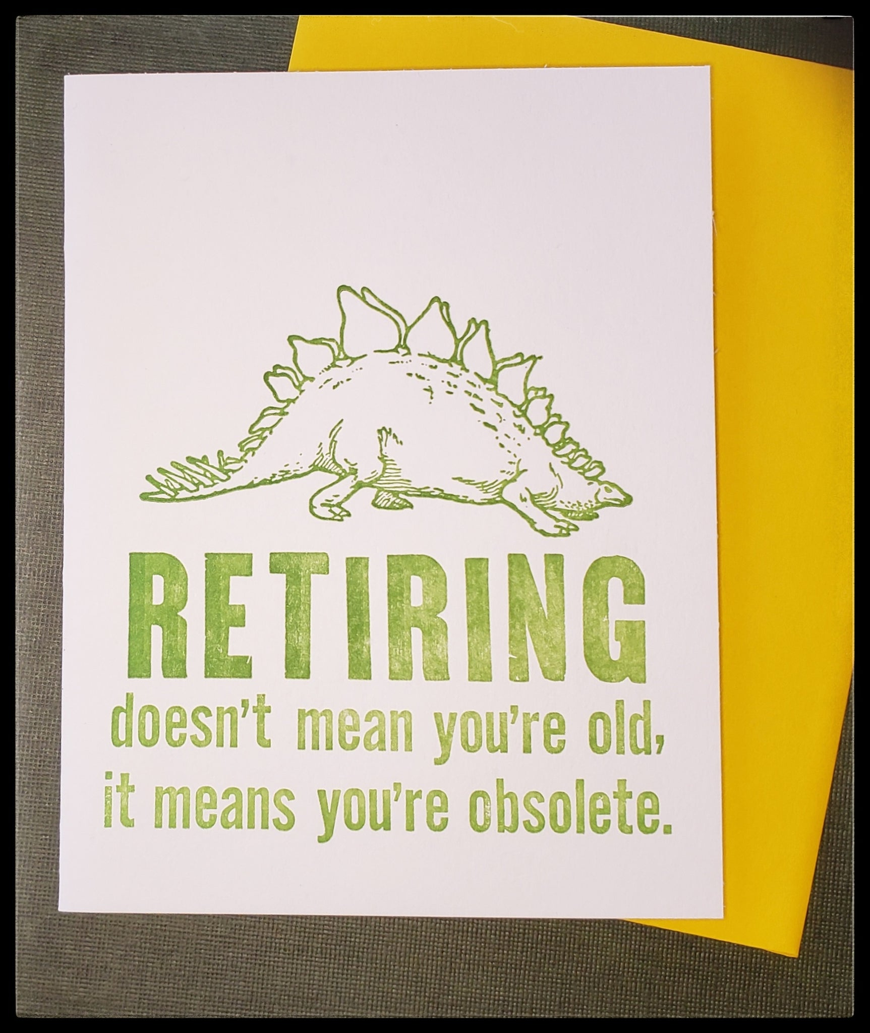 "Image on front a dinosaur  Retiring doesn't mean you're old it means you're obsolete.   BLANK INSIDE   Letterpress   Yellow envelope   4.5"" x 6"" with envelope ADA The Gilded Page Santa Fe New Mexico"