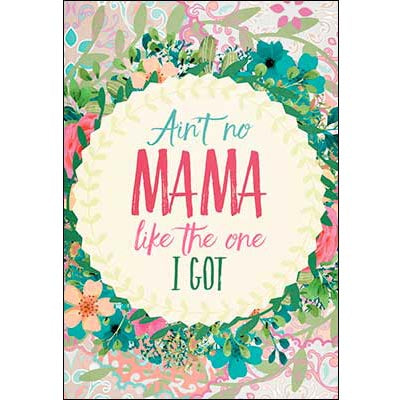 Mother's Day Card: Ain't no Mama like the one I got...