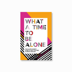 What a Time to be Alone : The Slumflower's guide to why you are already enough