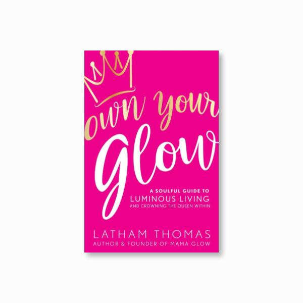 Own Your Glow : A Soulful Guide to Luminous Living and Crowning the Queen Within