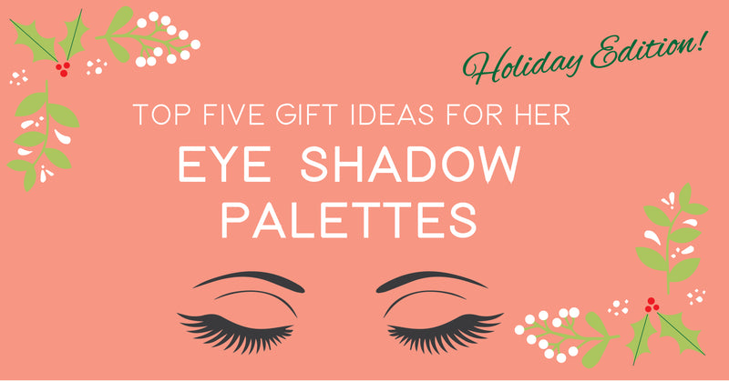 Top 5 Gift Ideas For Her- Eye shadow Palettes