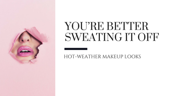 You're Better Sweating It Off – Hot Weather Makeup Looks