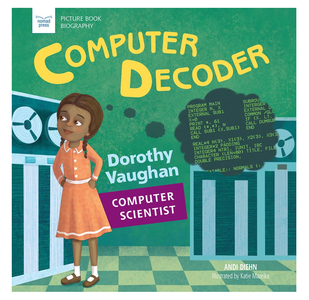 Computer Decoder: Dorothy Vaughan, Computer Scientist by Andi Diehn, Illustrated by Katie Mazeika